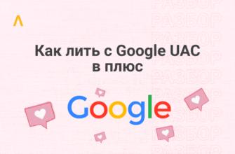 Как сливать трафик с Google UAC: подробно о приложениях, аккаунтах и трафике