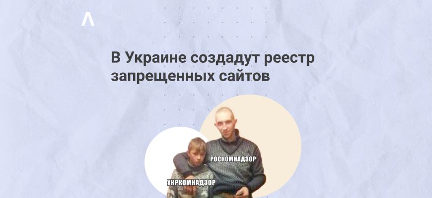 В Украине создадут реестр запрещенных сайтов — тот самый «Укркомнадзор»