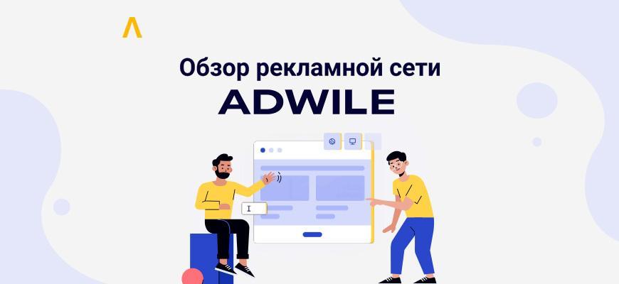 Проверенные паблишеры, 14 млрд показов в месяц и запуск кампании в пару кликов — обзор Adwile