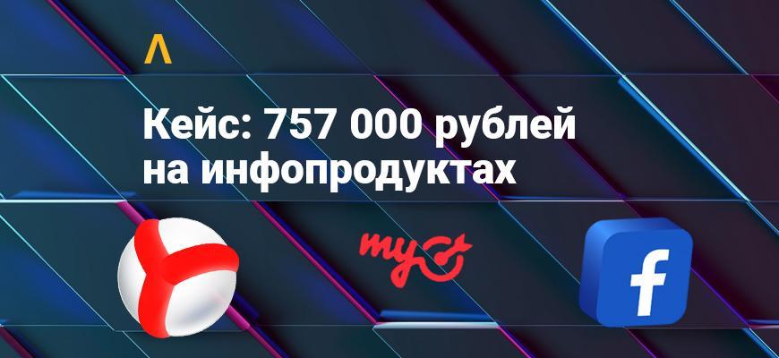 Кейс: как лить на инфопродукты с профитом ~757 000 рублей
